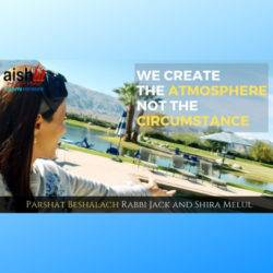 We Create The Atmosphere Not The Circumstance, Parshat Beshalach - AishLIT Website