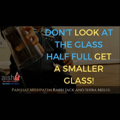 Don't Look At The Glass Half Full, Get A Smaller Glass, Parshat Mishpatim - AishLIT Website